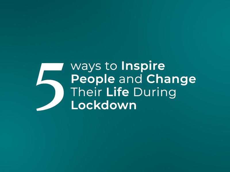 5 Ways to Inspire People and Change Their Life During Lockdown